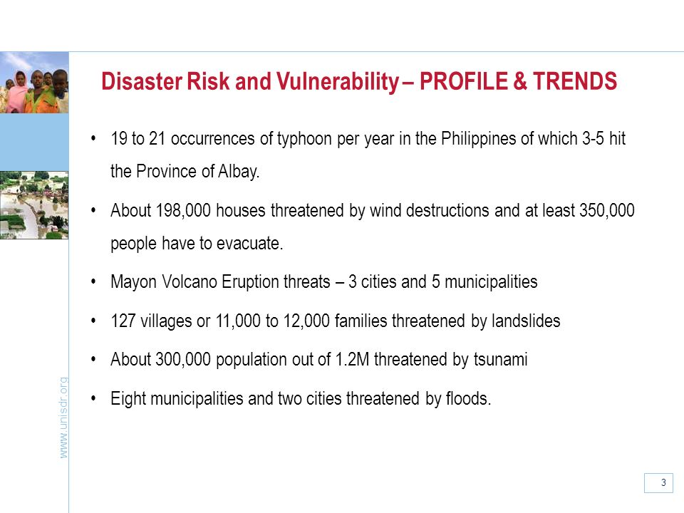 www.unisdr.org 3 Disaster Risk and Vulnerability – PROFILE & TRENDS 19 to 21 occurrences of typhoon per year in the Philippines of which 3-5 hit the P