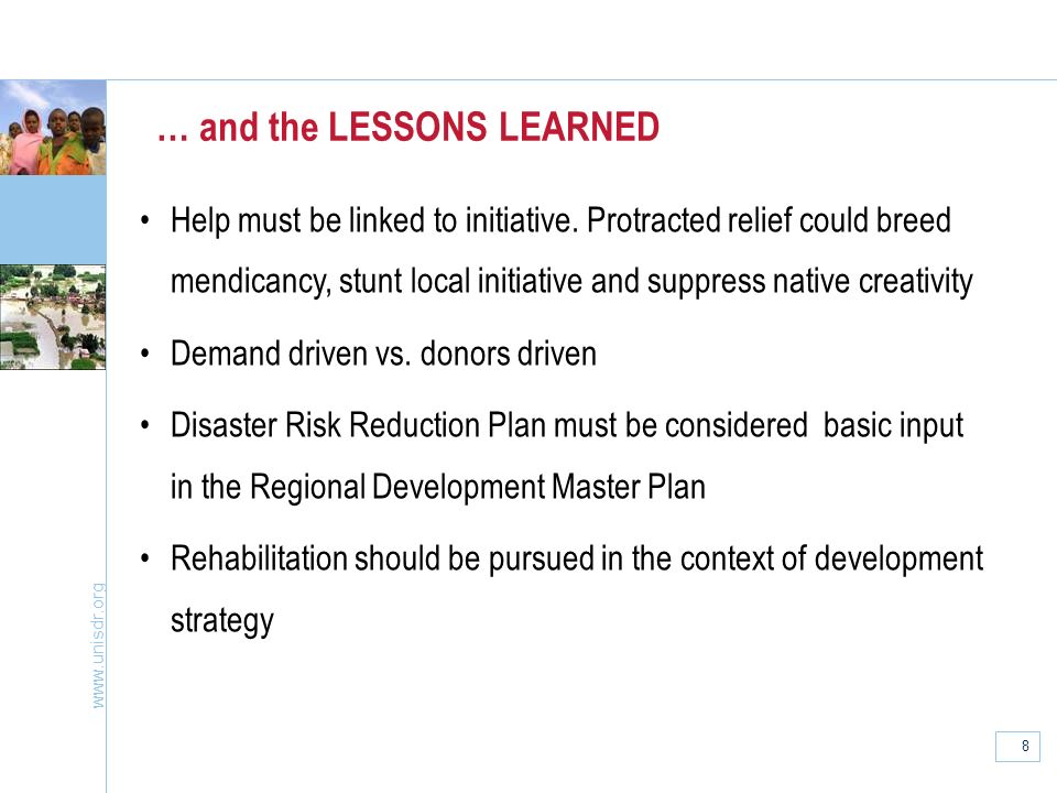 www.unisdr.org 8 … and the LESSONS LEARNED Help must be linked to initiative. Protracted relief could breed mendicancy, stunt local initiative and sup
