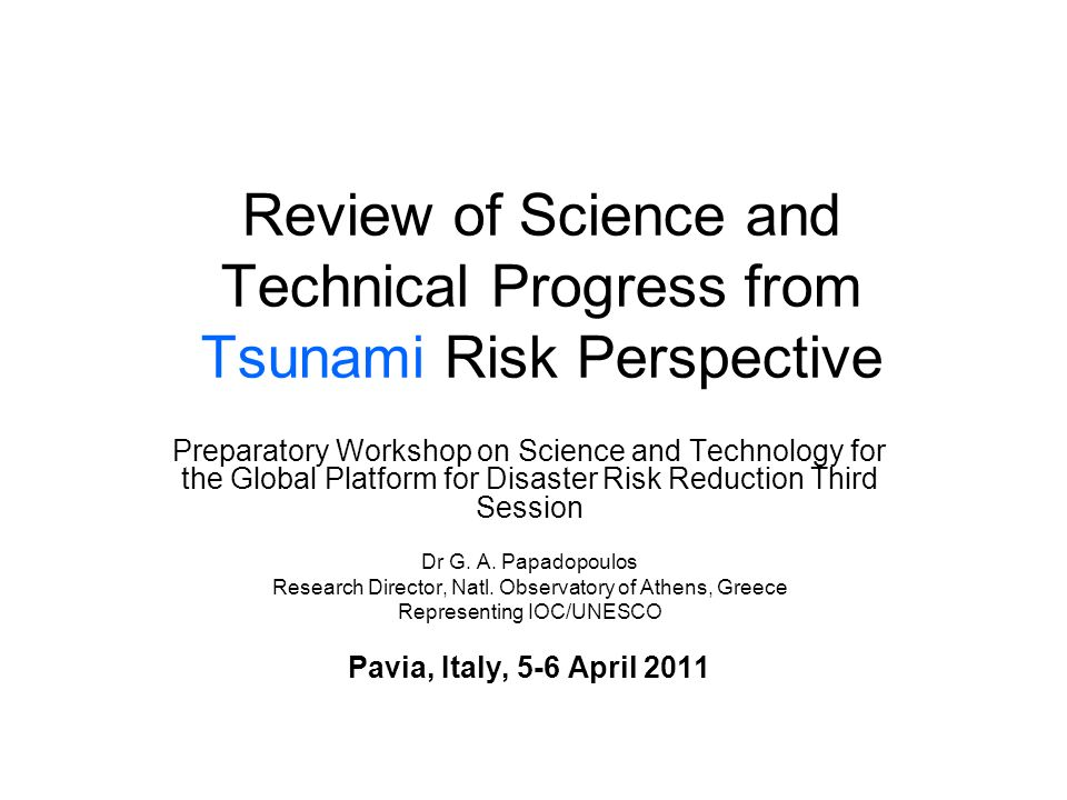 Review of Science and Technical Progress from Tsunami Risk Perspective Preparatory Workshop on Science and Technology for the Global Platform for Disaster Risk Reduction Third Session Dr G.