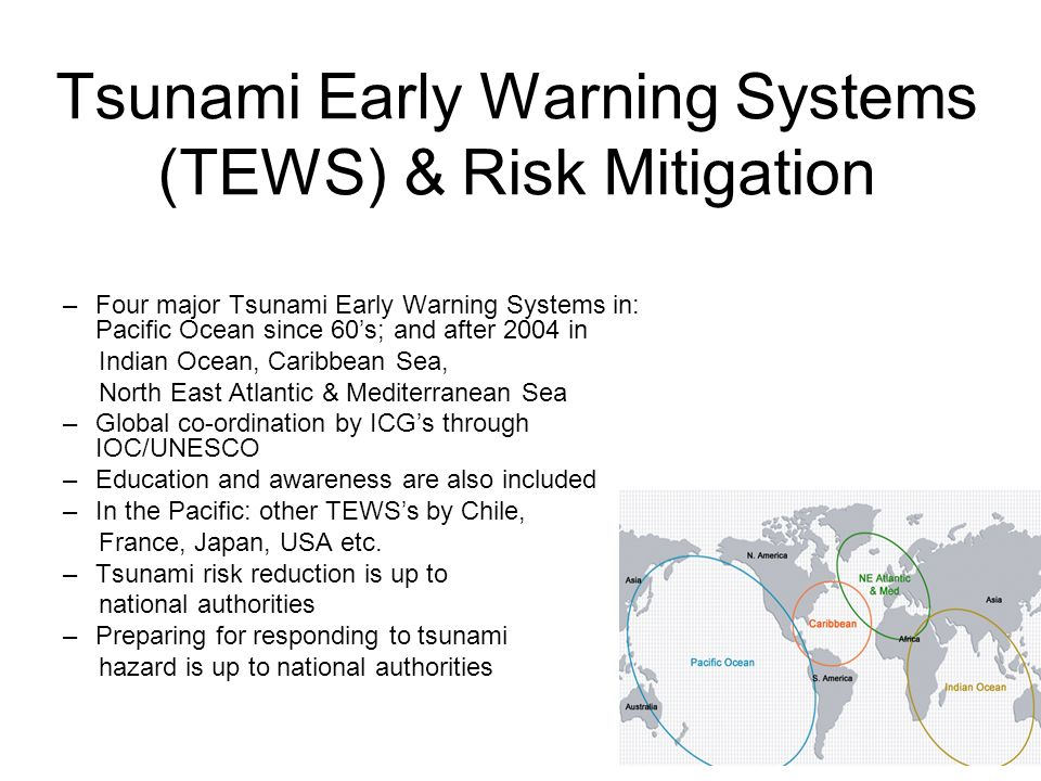 Tsunami Early Warning Systems (TEWS) & Risk Mitigation –Four major Tsunami Early Warning Systems in: Pacific Ocean since 60s; and after 2004 in Indian Ocean, Caribbean Sea, North East Atlantic & Mediterranean Sea –Global co-ordination by ICGs through IOC/UNESCO –Education and awareness are also included –In the Pacific: other TEWSs by Chile, France, Japan, USA etc.