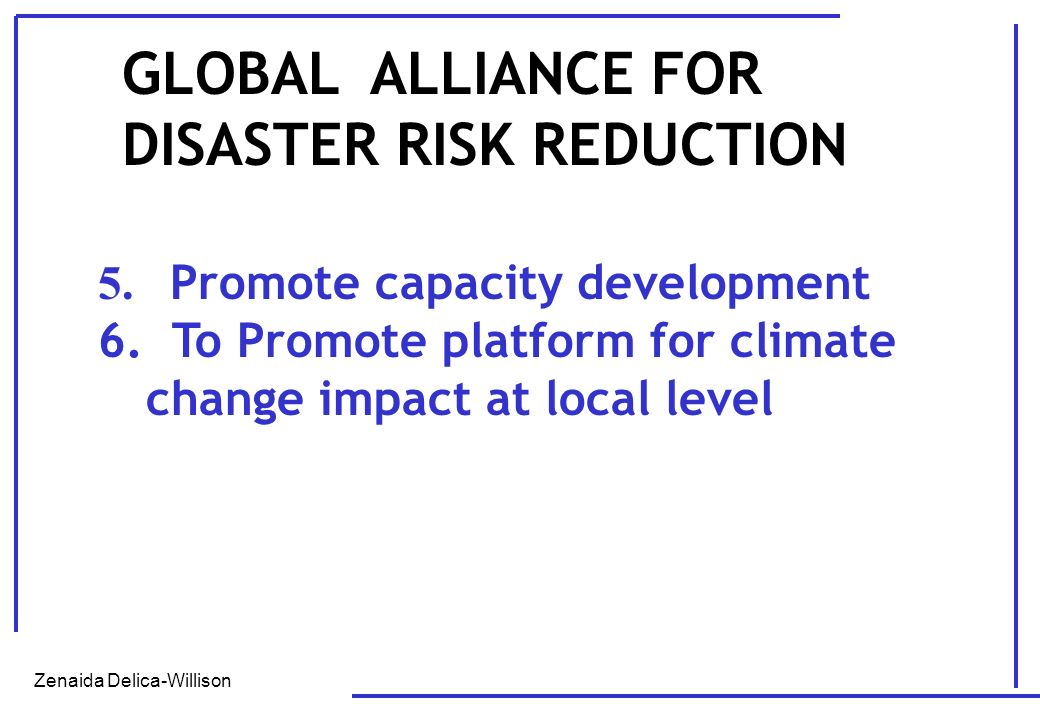 Zenaida Delica-Willison 5. Promote capacity development 6. To Promote platform for climate change impact at local level GLOBAL ALLIANCE FOR DISASTER R
