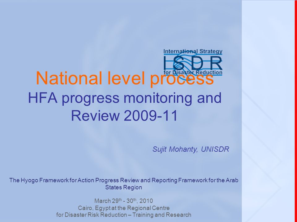 National level process HFA progress monitoring and Review 2009-11 Sujit Mohanty, UNISDR The Hyogo Framework for Action Progress Review and Reporting Framework for the Arab States Region March 29 th - 30 th, 2010 Cairo, Egypt at the Regional Centre for Disaster Risk Reduction – Training and Research