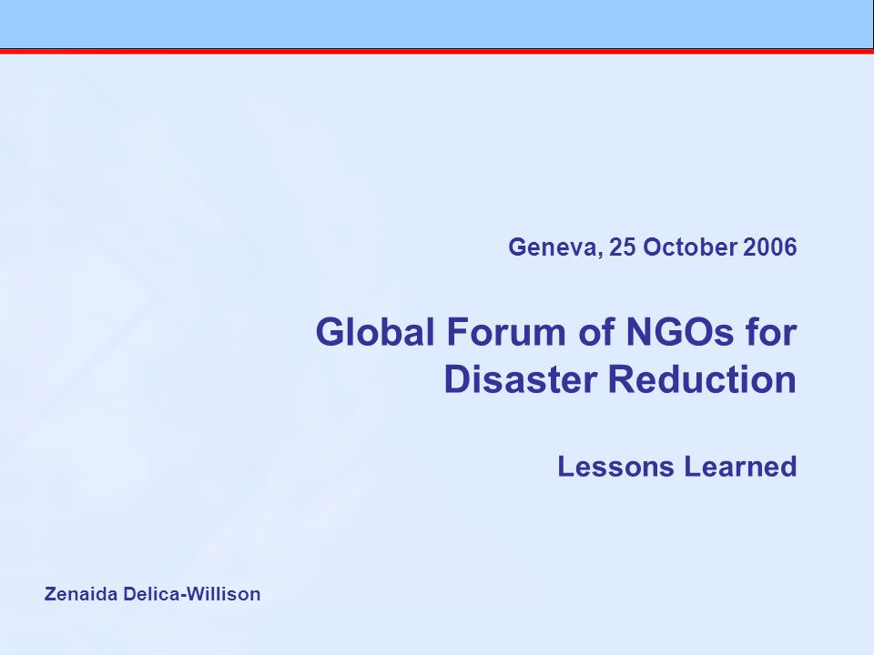 Geneva, 25 October 2006 Global Forum of NGOs for Disaster Reduction Lessons Learned Zenaida Delica-Willison