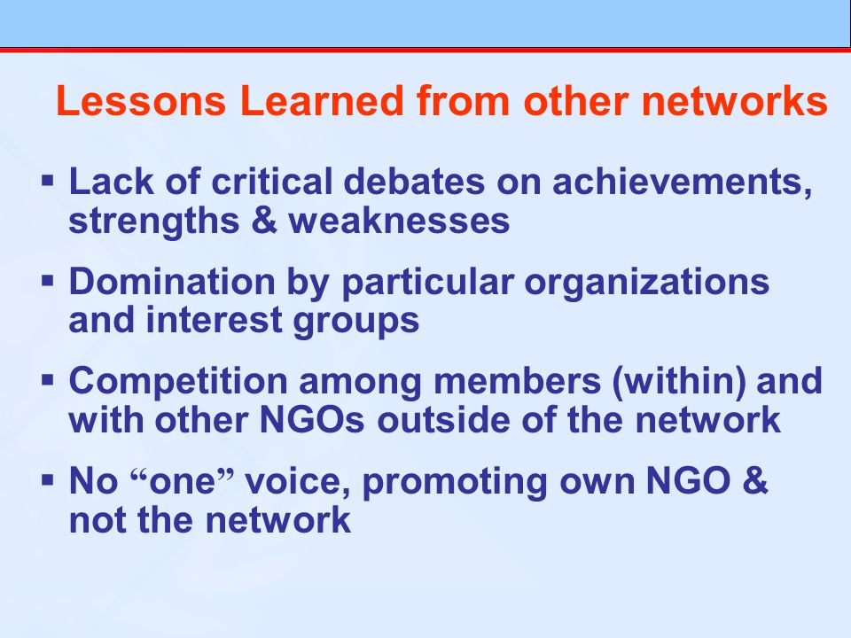 Lessons Learned from other networks Lack of critical debates on achievements, strengths & weaknesses Domination by particular organizations and interest groups Competition among members (within) and with other NGOs outside of the network No one voice, promoting own NGO & not the network