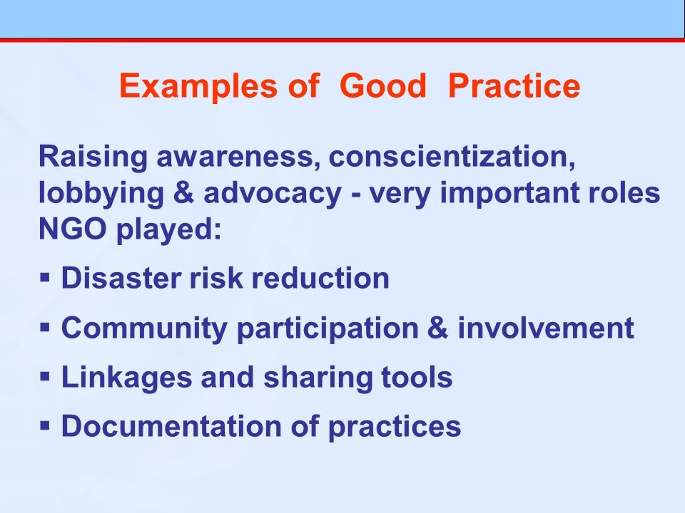 Examples of Good Practice Raising awareness, conscientization, lobbying & advocacy - very important roles NGO played: Disaster risk reduction Community participation & involvement Linkages and sharing tools Documentation of practices