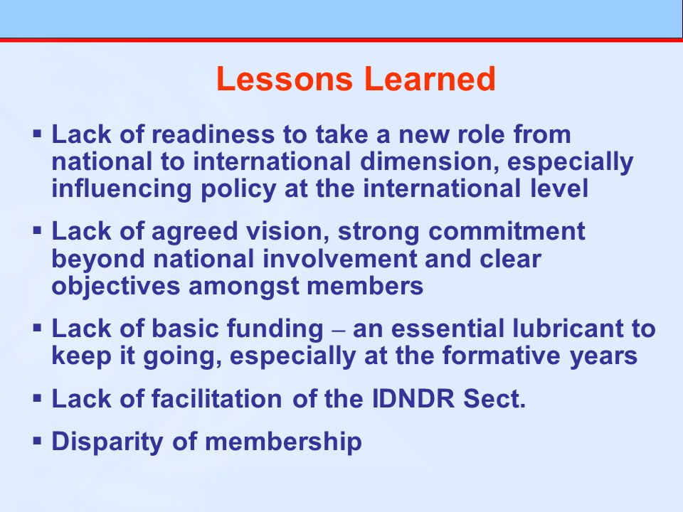 Lessons Learned Lack of readiness to take a new role from national to international dimension, especially influencing policy at the international level Lack of agreed vision, strong commitment beyond national involvement and clear objectives amongst members Lack of basic funding – an essential lubricant to keep it going, especially at the formative years Lack of facilitation of the IDNDR Sect.