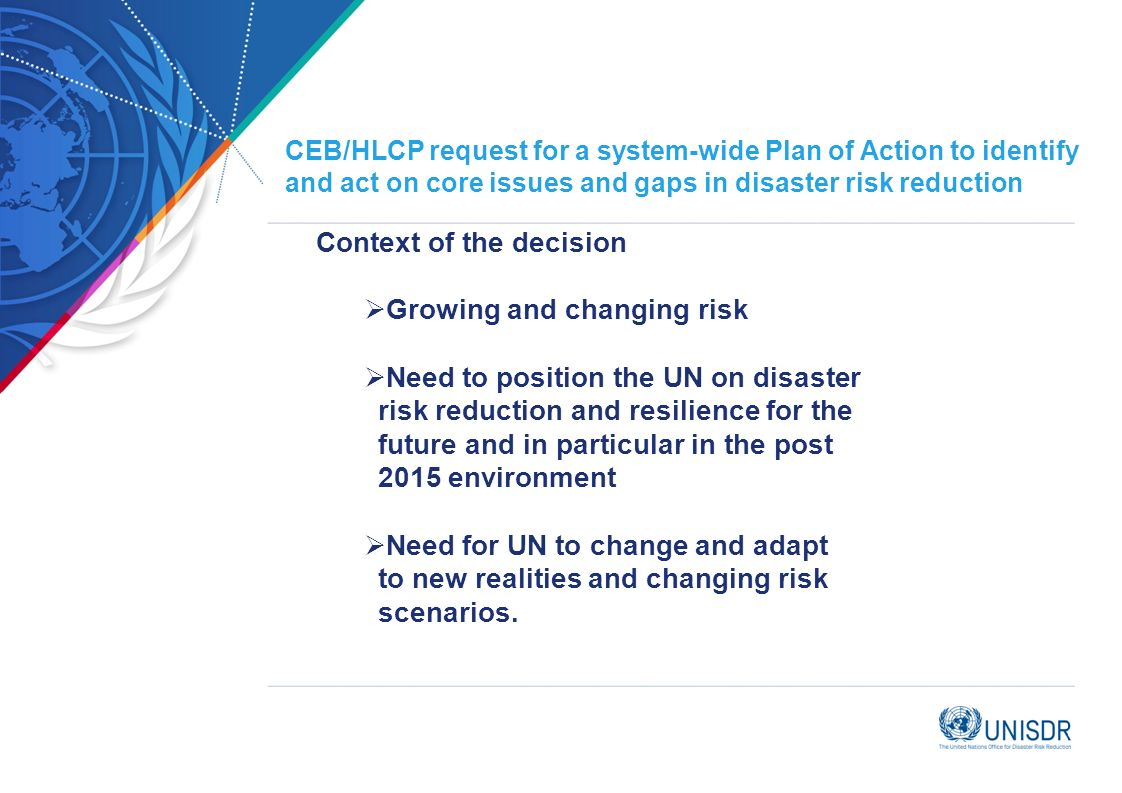 CEB/HLCP request for a system-wide Plan of Action to identify and act on core issues and gaps in disaster risk reduction Context of the decision Growing and changing risk Need to position the UN on disaster risk reduction and resilience for the future and in particular in the post 2015 environment Need for UN to change and adapt to new realities and changing risk scenarios.