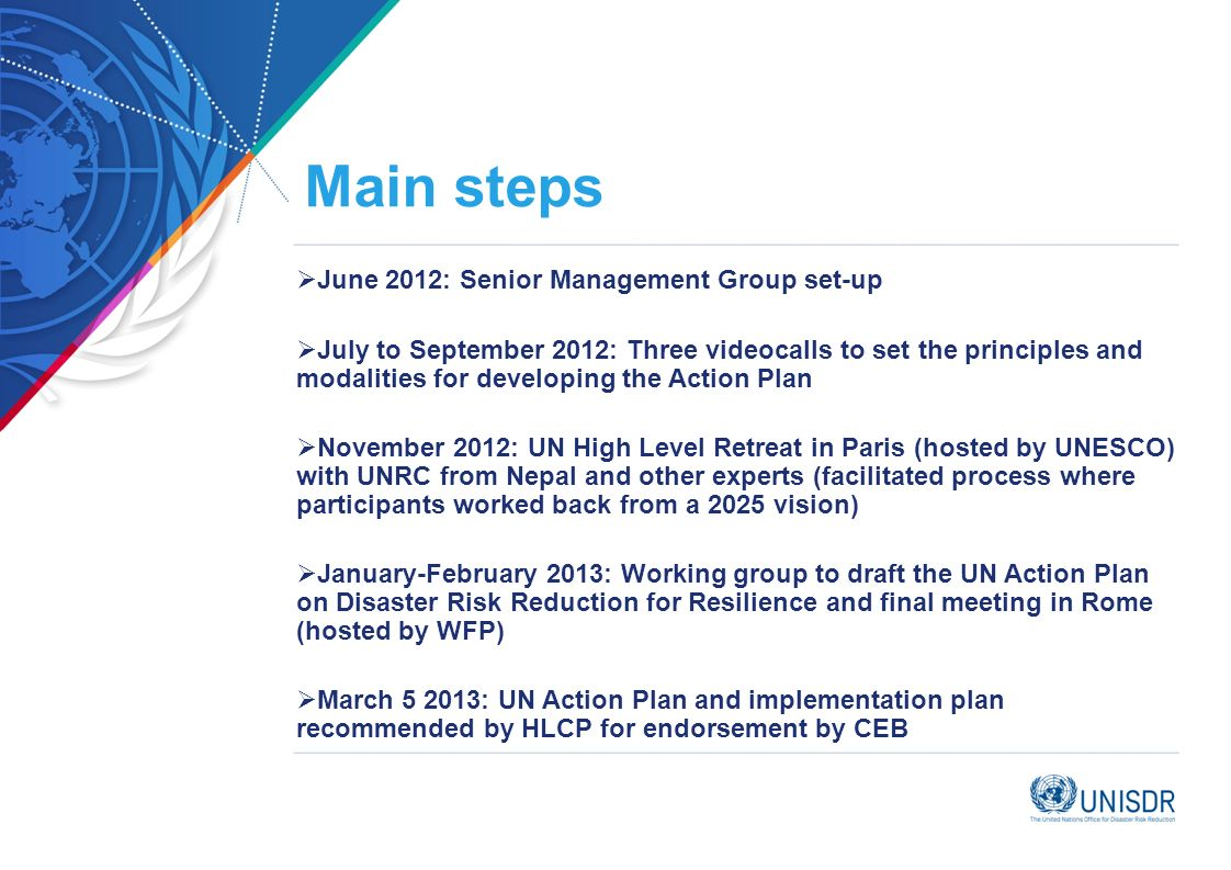 Main steps June 2012: Senior Management Group set-up July to September 2012: Three videocalls to set the principles and modalities for developing the Action Plan November 2012: UN High Level Retreat in Paris (hosted by UNESCO) with UNRC from Nepal and other experts (facilitated process where participants worked back from a 2025 vision) January-February 2013: Working group to draft the UN Action Plan on Disaster Risk Reduction for Resilience and final meeting in Rome (hosted by WFP) March : UN Action Plan and implementation plan recommended by HLCP for endorsement by CEB