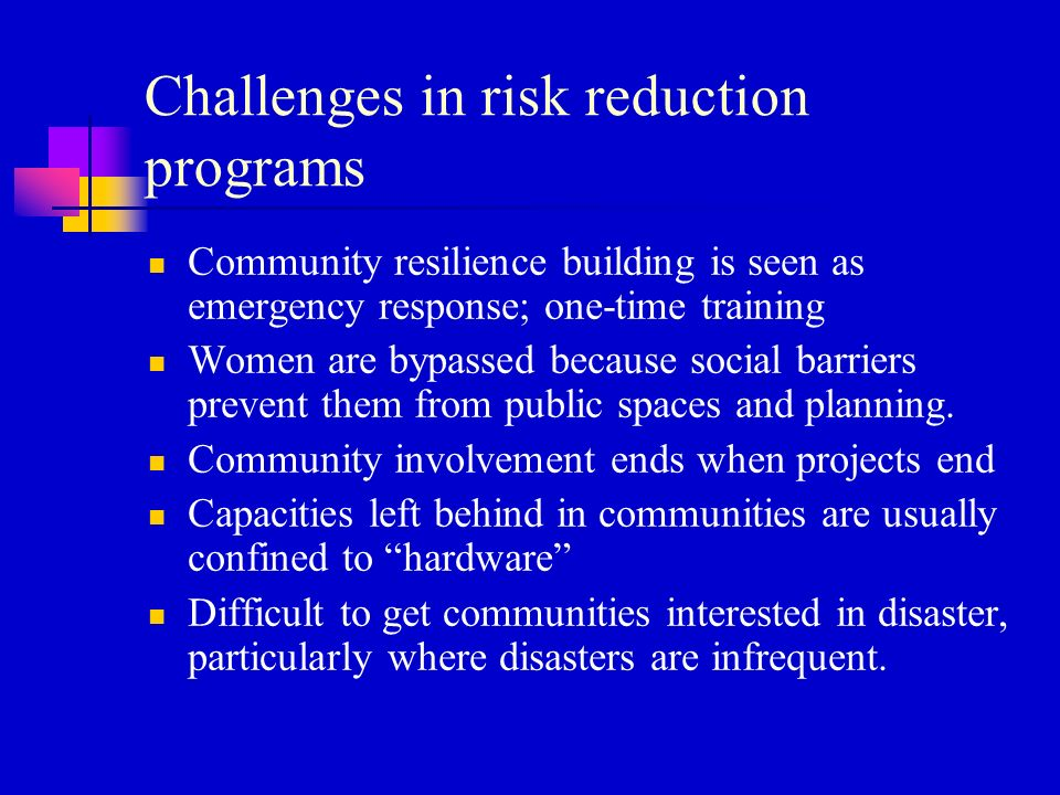 Challenges in risk reduction programs Community resilience building is seen as emergency response; one-time training Women are bypassed because social barriers prevent them from public spaces and planning.