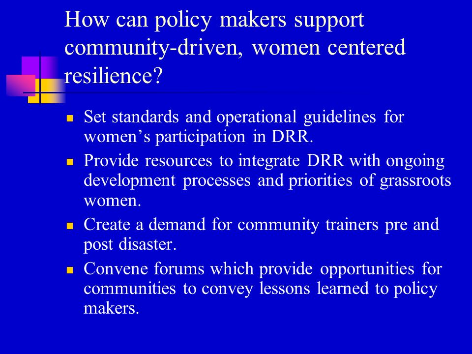 How can policy makers support community-driven, women centered resilience.