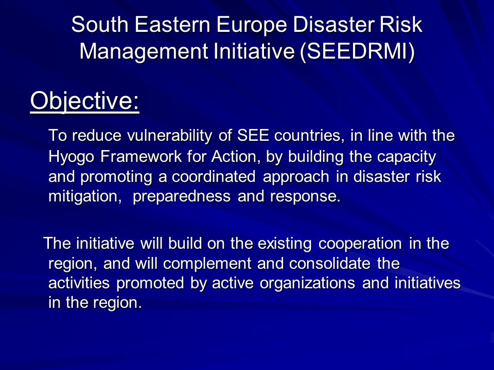 South Eastern Europe Disaster Risk Management Initiative (SEEDRMI) Objective: To reduce vulnerability of SEE countries, in line with the Hyogo Framework for Action, by building the capacity and promoting a coordinated approach in disaster risk mitigation, preparedness and response.