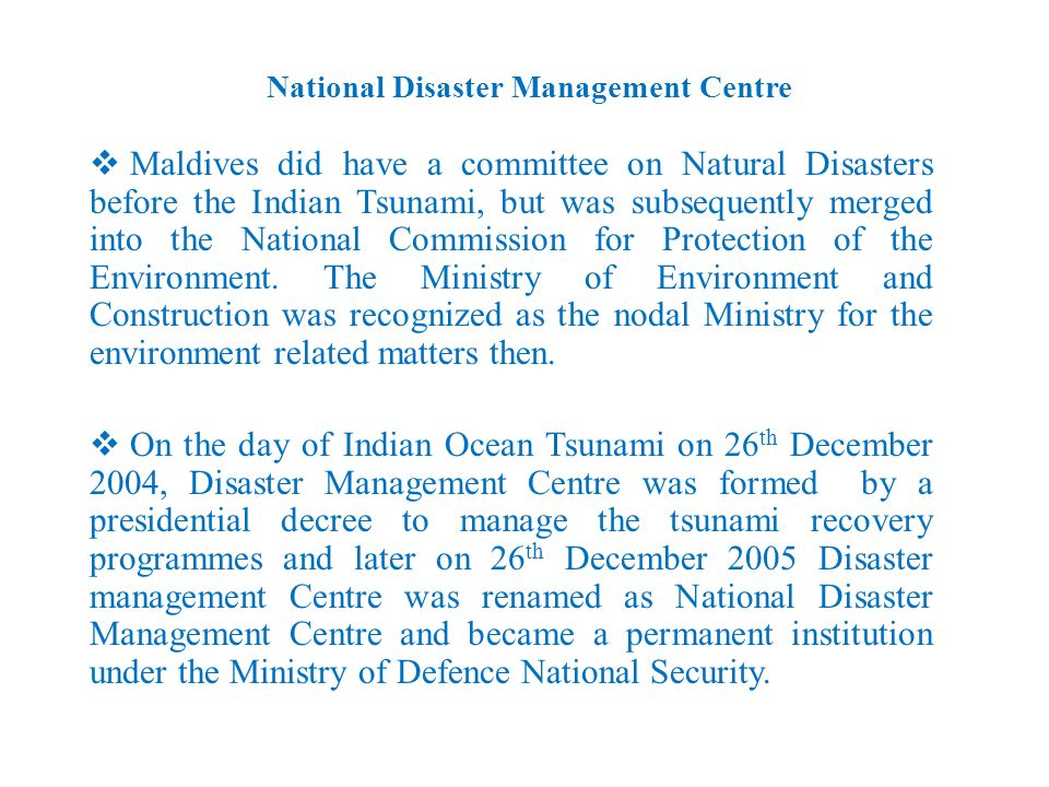 National Disaster Management Centre Maldives did have a committee on Natural Disasters before the Indian Tsunami, but was subsequently merged into the National Commission for Protection of the Environment.