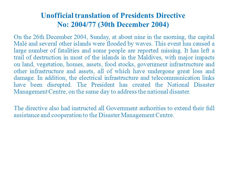 Unofficial translation of Presidents Directive No: 2004/77 (30th December 2004) On the 26th December 2004, Sunday, at about nine in the morning, the capital Malé and several other islands were flooded by waves.