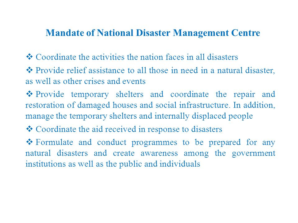 Mandate of National Disaster Management Centre Coordinate the activities the nation faces in all disasters Provide relief assistance to all those in n
