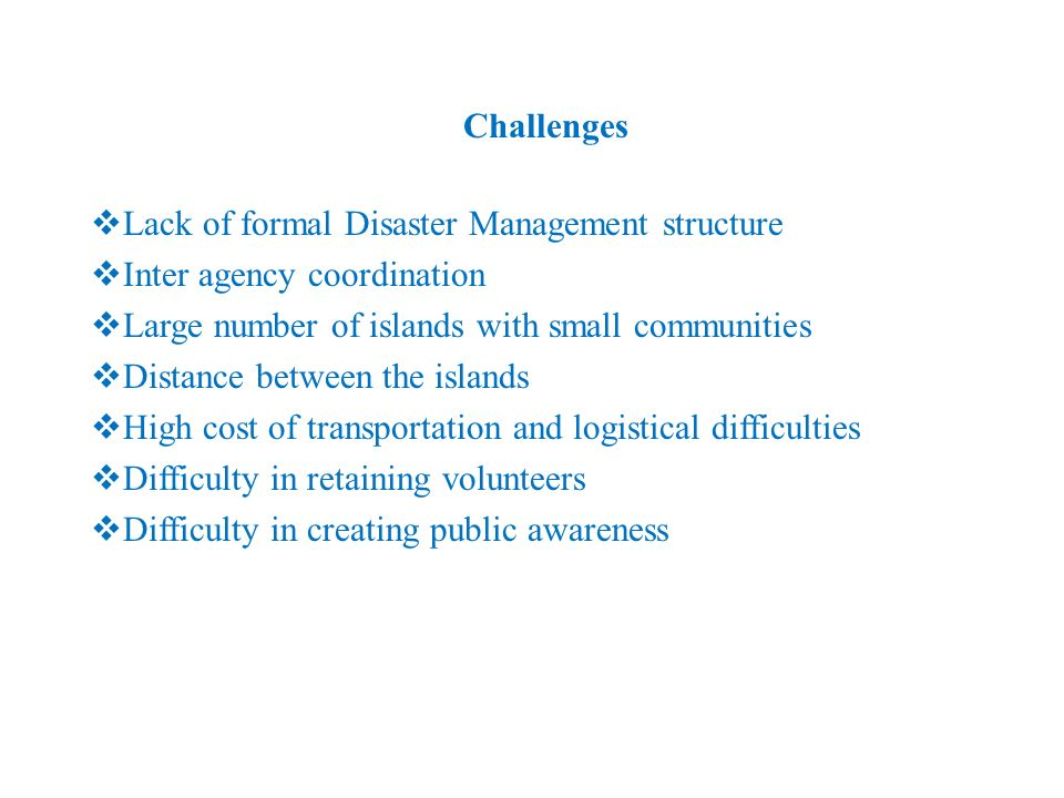 Challenges Lack of formal Disaster Management structure Inter agency coordination Large number of islands with small communities Distance between the
