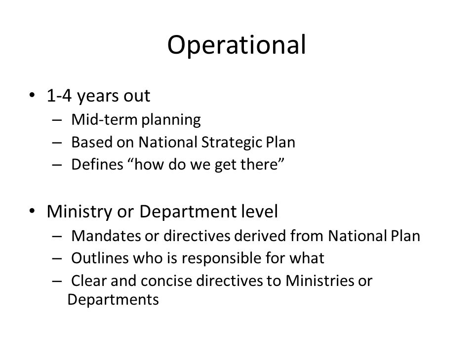 Operational 1-4 years out – Mid-term planning – Based on National Strategic Plan – Defines how do we get there Ministry or Department level – Mandates or directives derived from National Plan – Outlines who is responsible for what – Clear and concise directives to Ministries or Departments