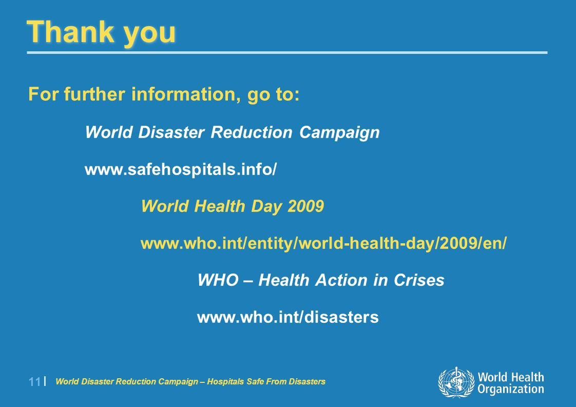 World Disaster Reduction Campaign – Hospitals Safe From Disasters 11 | Thank you For further information, go to: World Disaster Reduction Campaign www.safehospitals.info/ World Health Day 2009 www.who.int/entity/world-health-day/2009/en/ WHO – Health Action in Crises www.who.int/disasters