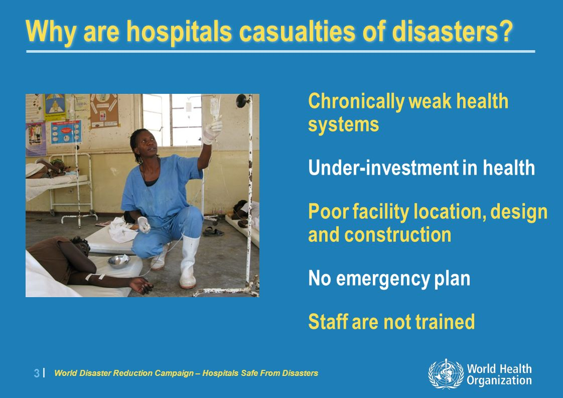 World Disaster Reduction Campaign – Hospitals Safe From Disasters 4 |4 | To save lives Provide a safe haven Protect economic investment Maintain political confidence Why protect hospitals?
