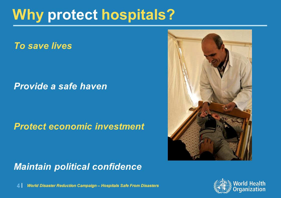 World Disaster Reduction Campaign – Hospitals Safe From Disasters 5 |5 | Situate, design, build safe facilities Assess, retrofit existing facilities Protect essential services Plan and train for emergencies Build partnerships How to protect hospitals?
