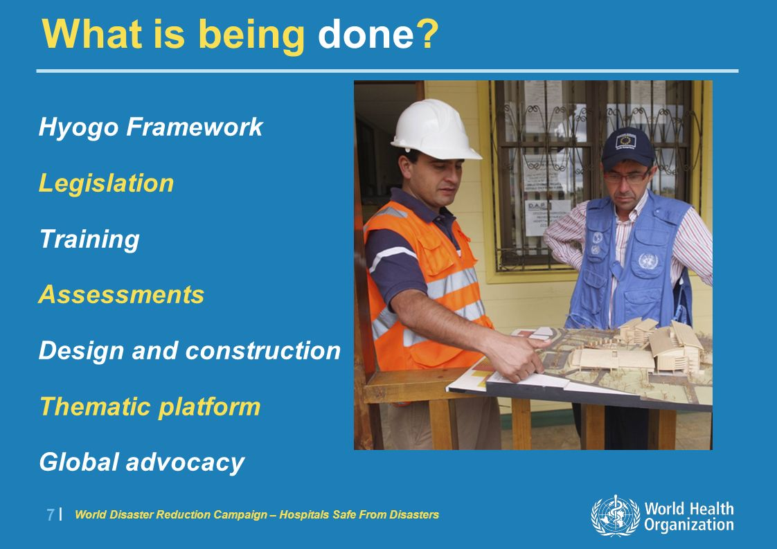 World Disaster Reduction Campaign – Hospitals Safe From Disasters 7 |7 | Hyogo Framework Legislation Training Assessments Design and construction Thematic platform Global advocacy What is being done