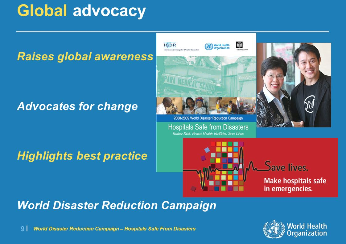 World Disaster Reduction Campaign – Hospitals Safe From Disasters 9 |9 | Raises global awareness Advocates for change Highlights best practice World Disaster Reduction Campaign Global advocacy