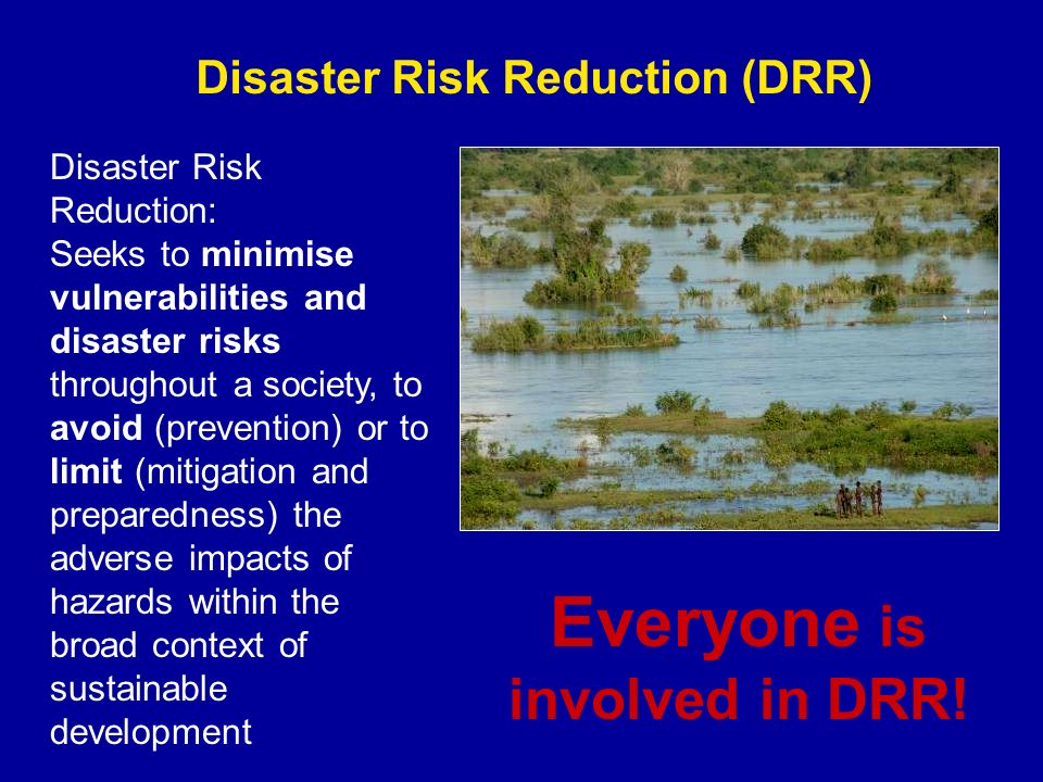 Disaster Risk Reduction (DRR) Disaster Risk Reduction: Seeks to minimise vulnerabilities and disaster risks throughout a society, to avoid (prevention) or to limit (mitigation and preparedness) the adverse impacts of hazards within the broad context of sustainable development Everyone is involved in DRR!