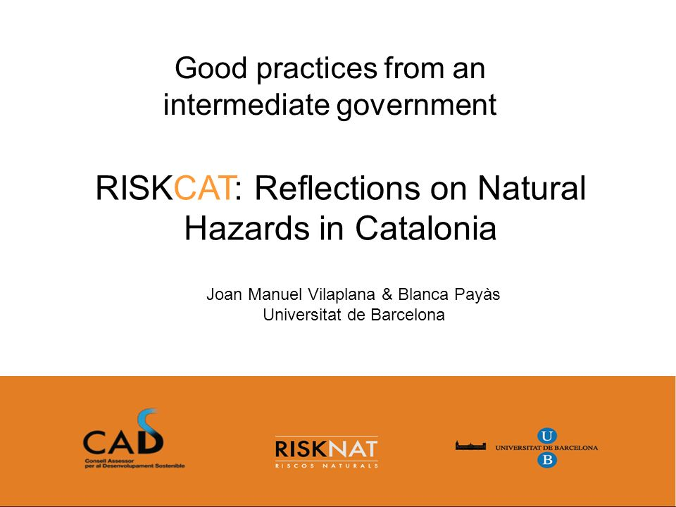 RISKCAT: Reflections on Natural Hazards in Catalonia Good practices from an intermediate government Joan Manuel Vilaplana & Blanca Payàs Universitat de Barcelona