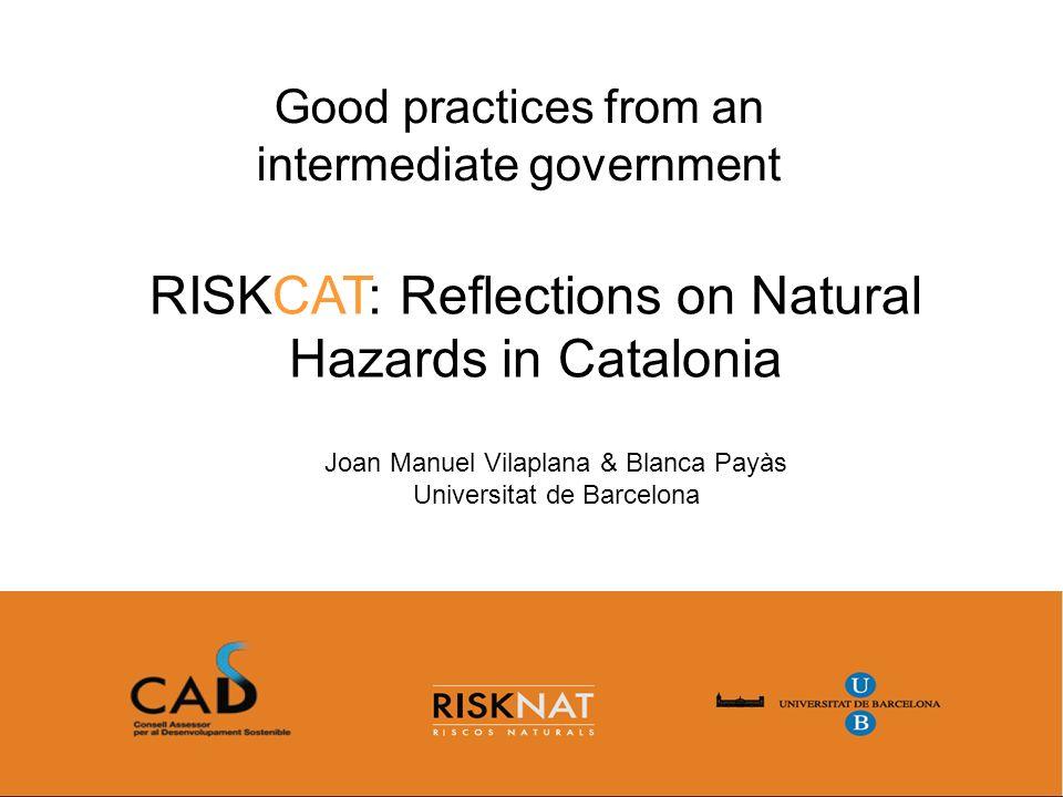 RISKCAT: Reflections on Natural Hazards in Catalonia Good practices from an intermediate government Joan Manuel Vilaplana & Blanca Payàs Universitat d