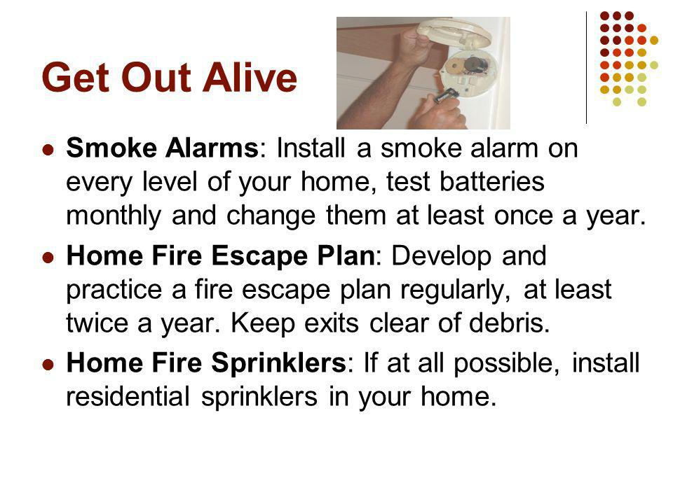 Get Out Alive Smoke Alarms: Install a smoke alarm on every level of your home, test batteries monthly and change them at least once a year. Home Fire