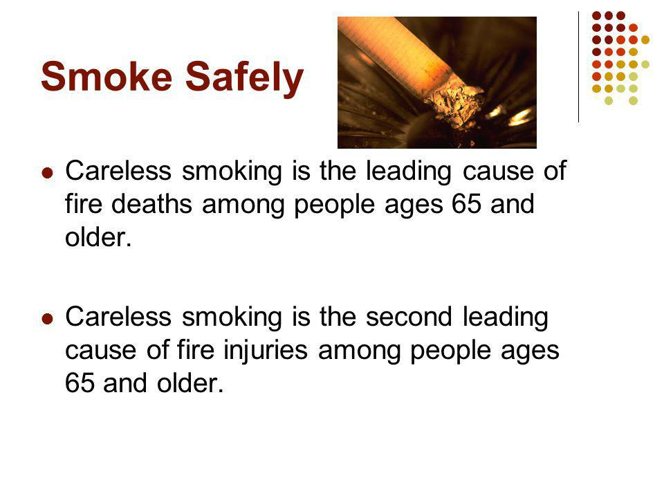 Smoke Safely Careless smoking is the leading cause of fire deaths among people ages 65 and older.