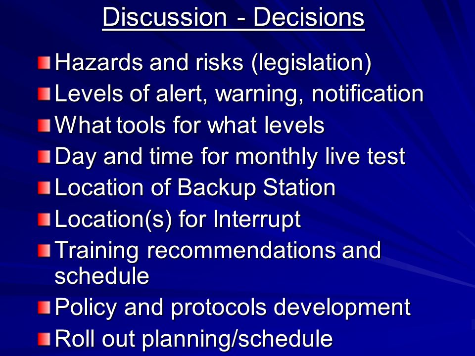 Discussion - Decisions Hazards and risks (legislation) Levels of alert, warning, notification What tools for what levels Day and time for monthly live test Location of Backup Station Location(s) for Interrupt Training recommendations and schedule Policy and protocols development Roll out planning/schedule