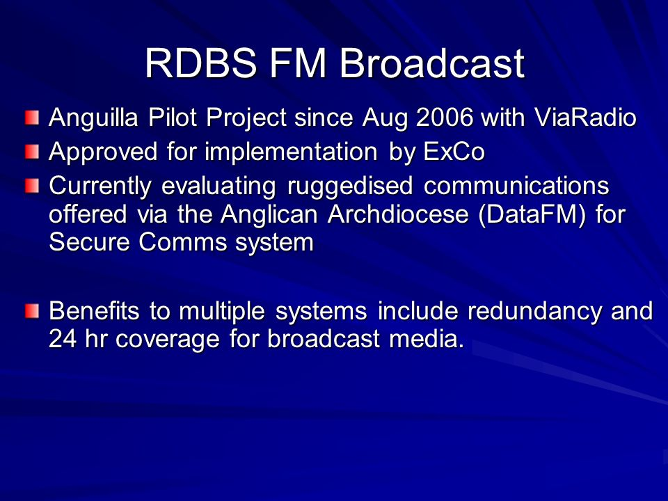 RDBS FM Broadcast Anguilla Pilot Project since Aug 2006 with ViaRadio Approved for implementation by ExCo Currently evaluating ruggedised communications offered via the Anglican Archdiocese (DataFM) for Secure Comms system Benefits to multiple systems include redundancy and 24 hr coverage for broadcast media.