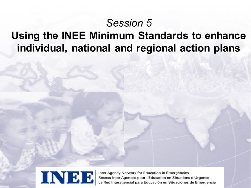 INEE/MSEESession 1-1 Session 5 Using the INEE Minimum Standards to enhance individual, national and regional action plans