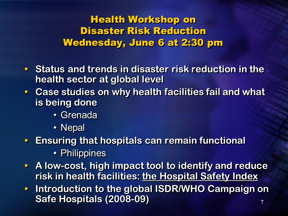 7 Health Workshop on Disaster Risk Reduction Wednesday, June 6 at 2:30 pm Status and trends in disaster risk reduction in the health sector at global level Case studies on why health facilities fail and what is being done Grenada Nepal Ensuring that hospitals can remain functional Philippines A low-cost, high impact tool to identify and reduce risk in health facilities: the Hospital Safety Index Introduction to the global ISDR/WHO Campaign on Safe Hospitals (2008-09) Status and trends in disaster risk reduction in the health sector at global level Case studies on why health facilities fail and what is being done Grenada Nepal Ensuring that hospitals can remain functional Philippines A low-cost, high impact tool to identify and reduce risk in health facilities: the Hospital Safety Index Introduction to the global ISDR/WHO Campaign on Safe Hospitals (2008-09)