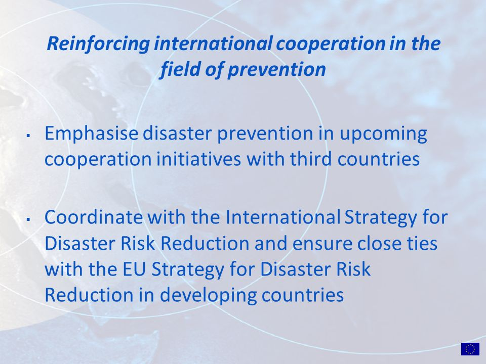 Reinforcing international cooperation in the field of prevention Emphasise disaster prevention in upcoming cooperation initiatives with third countries Coordinate with the International Strategy for Disaster Risk Reduction and ensure close ties with the EU Strategy for Disaster Risk Reduction in developing countries