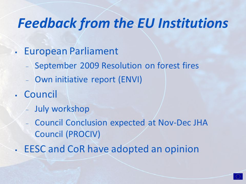 Feedback from the EU Institutions European Parliament ̶ September 2009 Resolution on forest fires ̶ Own initiative report (ENVI) Council ̶ July workshop ̶ Council Conclusion expected at Nov-Dec JHA Council (PROCIV) EESC and CoR have adopted an opinion