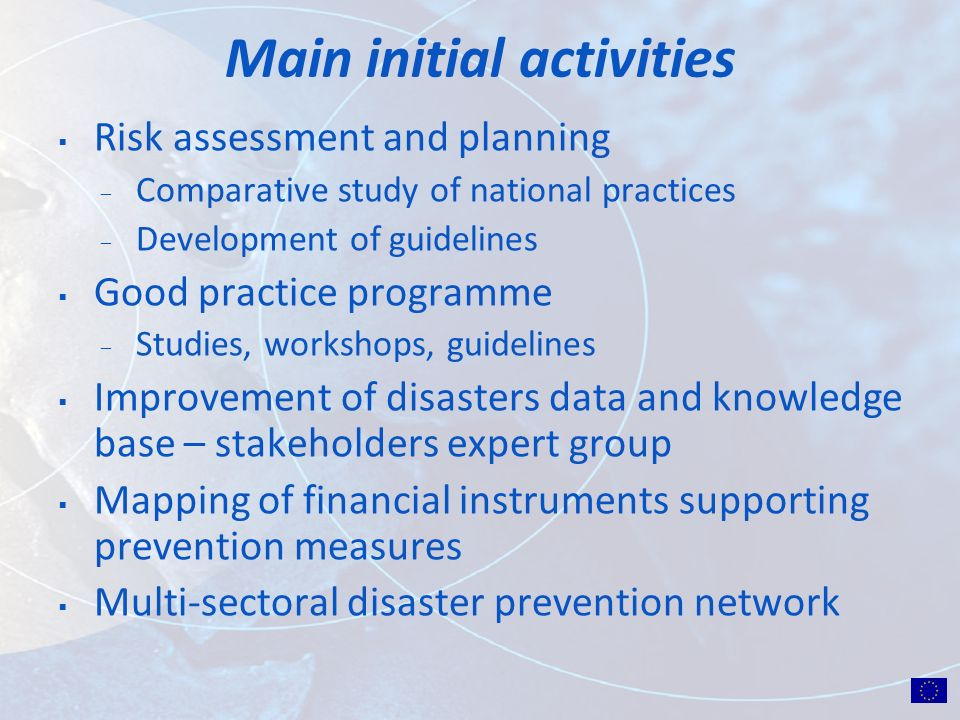 Main initial activities Risk assessment and planning ̶ Comparative study of national practices ̶ Development of guidelines Good practice programme ̶ Studies, workshops, guidelines Improvement of disasters data and knowledge base – stakeholders expert group Mapping of financial instruments supporting prevention measures Multi-sectoral disaster prevention network