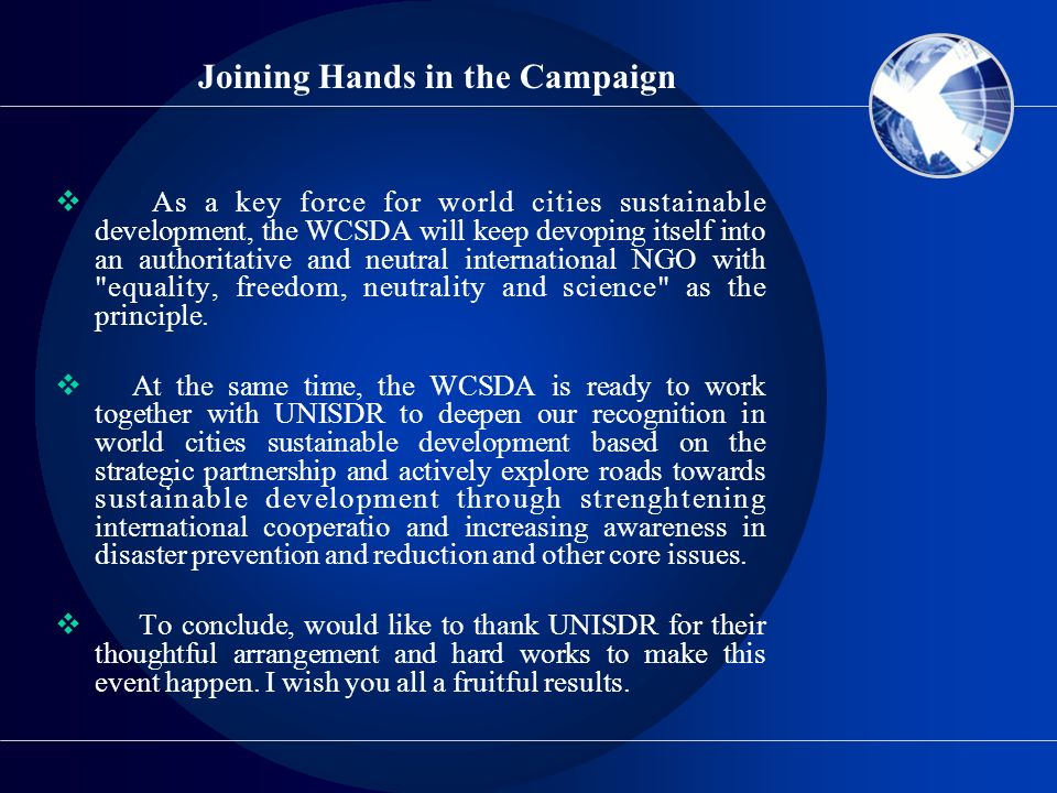 Joining Hands in the Campaign As a key force for world cities sustainable development, the WCSDA will keep devoping itself into an authoritative and n