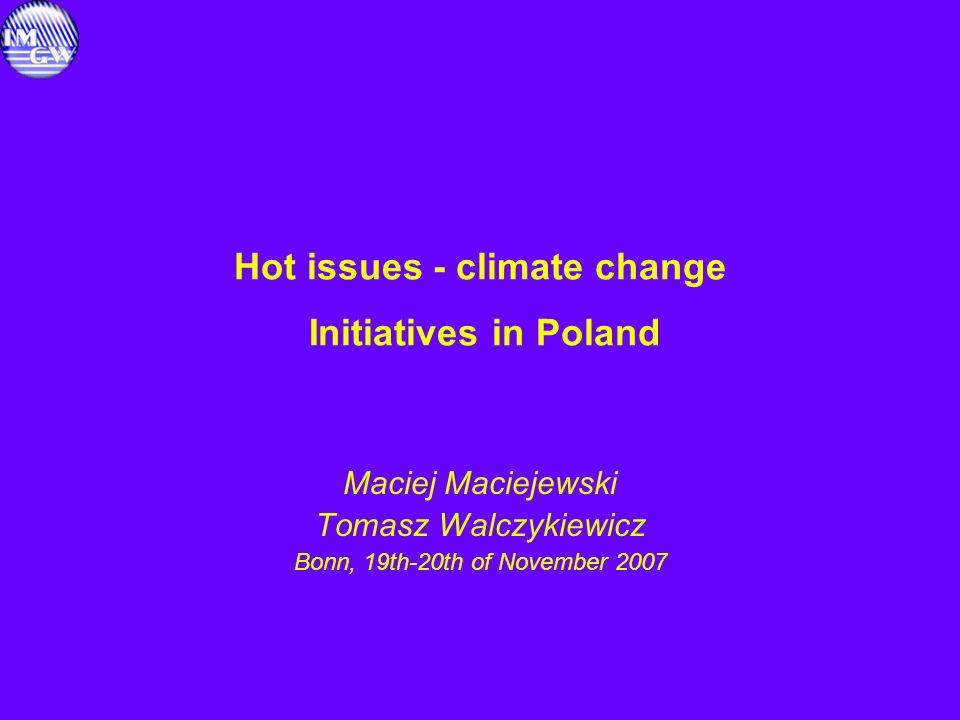 Hot issues - climate change Initiatives in Poland Maciej Maciejewski Tomasz Walczykiewicz Bonn, 19th-20th of November 2007
