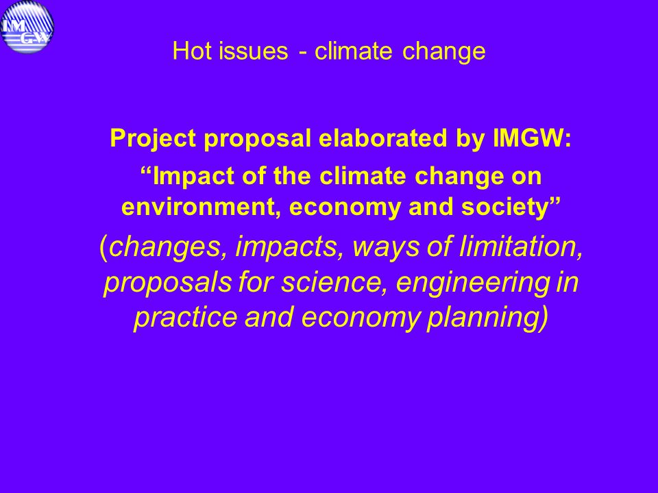 Hot issues - climate change Project proposal elaborated by IMGW: Impact of the climate change on environment, economy and society (changes, impacts, w