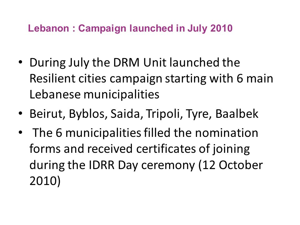 Lebanon : Campaign launched in July 2010 During July the DRM Unit launched the Resilient cities campaign starting with 6 main Lebanese municipalities