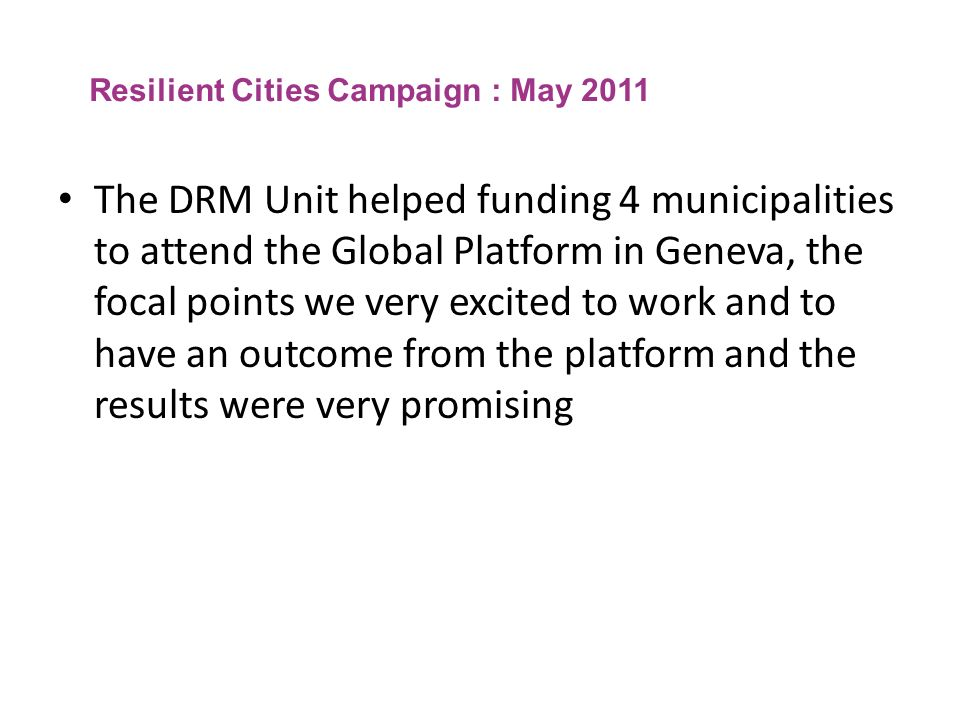 Resilient Cities Campaign : May 2011 The DRM Unit helped funding 4 municipalities to attend the Global Platform in Geneva, the focal points we very ex