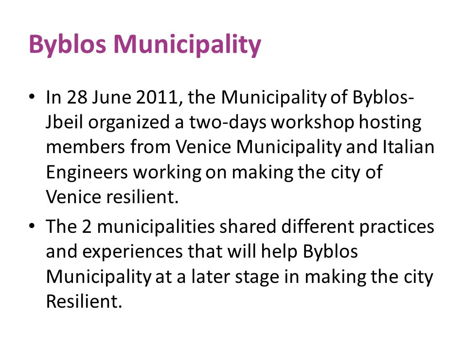 Byblos Municipality In 28 June 2011, the Municipality of Byblos- Jbeil organized a two-days workshop hosting members from Venice Municipality and Ital