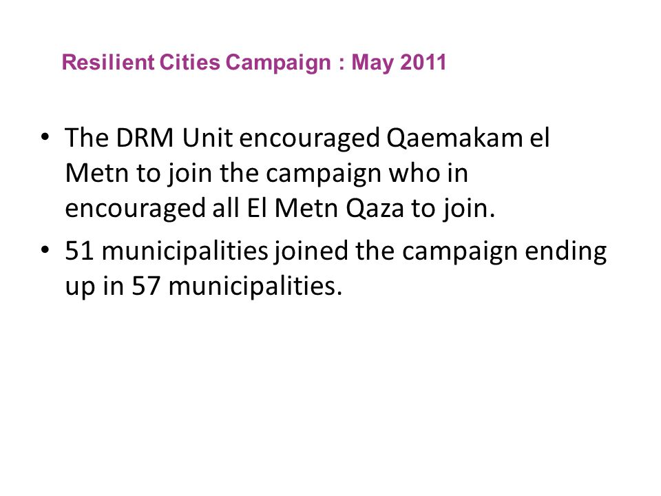 Resilient Cities Campaign : May 2011 The DRM Unit encouraged Qaemakam el Metn to join the campaign who in encouraged all El Metn Qaza to join. 51 muni