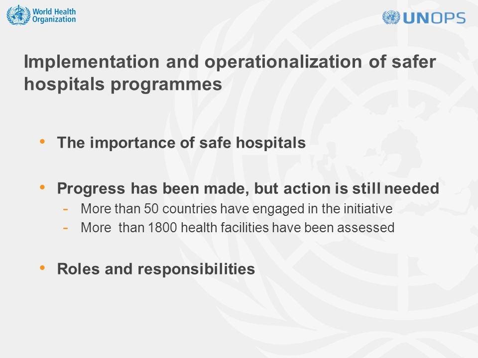 Implementation and operationalization of safer hospitals programmes The importance of safe hospitals Progress has been made, but action is still needed - More than 50 countries have engaged in the initiative - More than 1800 health facilities have been assessed Roles and responsibilities