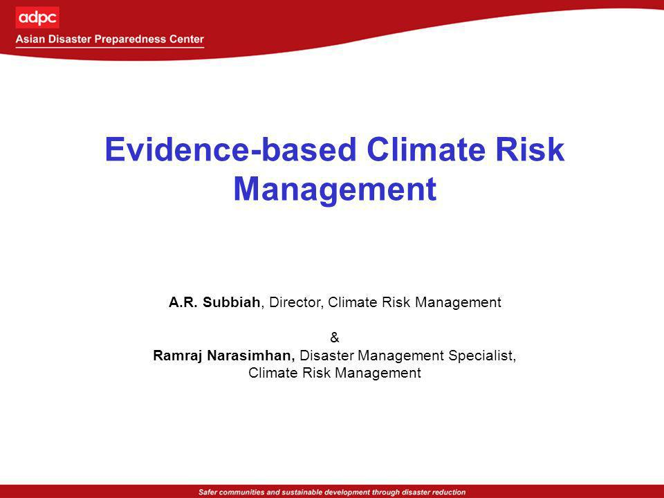 Adopting Climate Risk Management Manage current climate extremes as a way forward to manage future climate change Detect observable climate change trends Confirm observable trends with climate change models Downscale and provide locally usable climate information Establish institutional partnership with climate information providers and users Community based climate risk management programs grounded by adopting both Top Down and Bottom Up approaches.