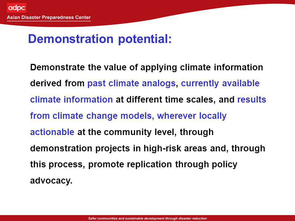 Demonstration potential: Climate forecast applications for disaster mitigation Indonesia (agriculture: tail-end irrigated system; food security) Philippines (agriculture: rainfed and tail-end irrigated system; reservoir operation) Vietnam (agriculture: rainfed system) Bangladesh (agriculture: enhancing early warning system; flood management) Climate change adaptation Indonesia, Philippines, Vietnam (use of post 1950 climate variation analogs and temperature and precipitation trends for evolving community-based adaptation practices ) Bangladesh (use of past extreme climate event analogs, available climate forecast information at all time scales, and climate change modeling results (Hadley and PRECIS) in generating probabilistic climate information, for translation into climate change impacts, and then to agricultural response options and livelihood adaptation practices)