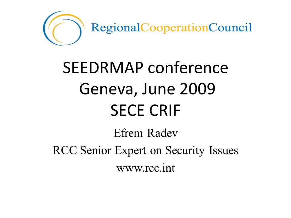 SEEDRMAP conference Geneva, June 2009 SECE CRIF Efrem Radev RCC Senior Expert on Security Issues