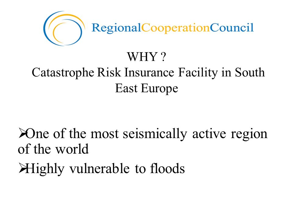 WHY ? Catastrophe Risk Insurance Facility in South East Europe One of the most seismically active region of the world Highly vulnerable to floods