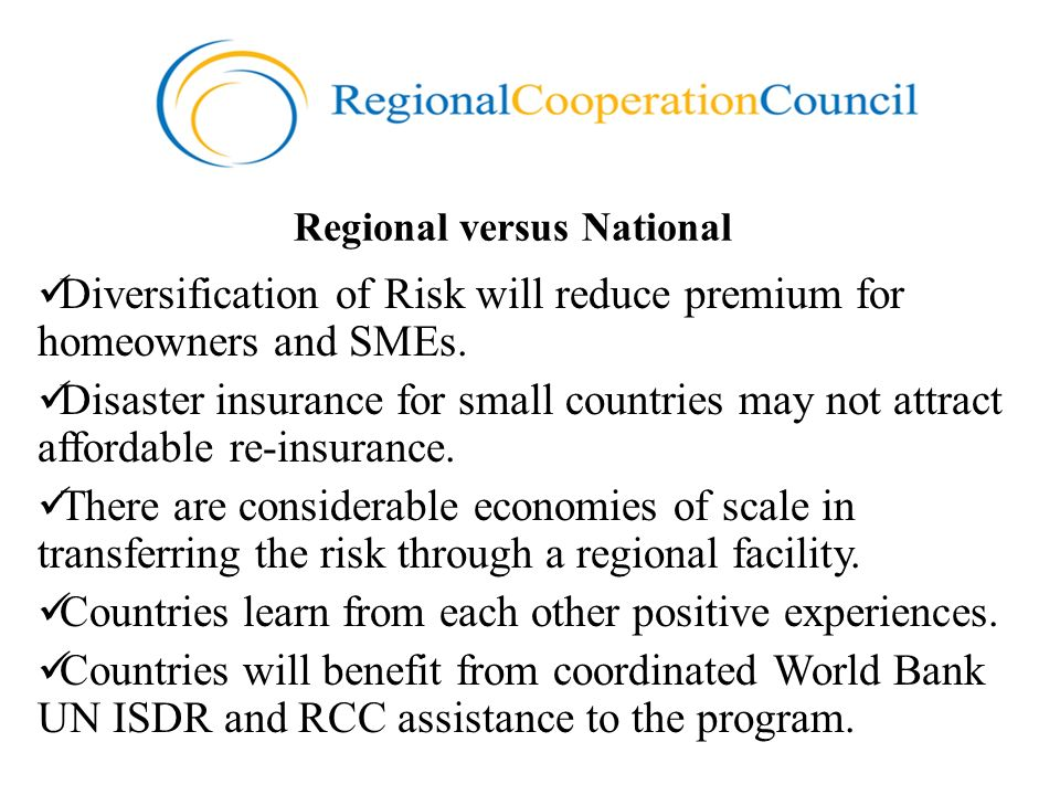 Regional versus National Diversification of Risk will reduce premium for homeowners and SMEs. Disaster insurance for small countries may not attract a
